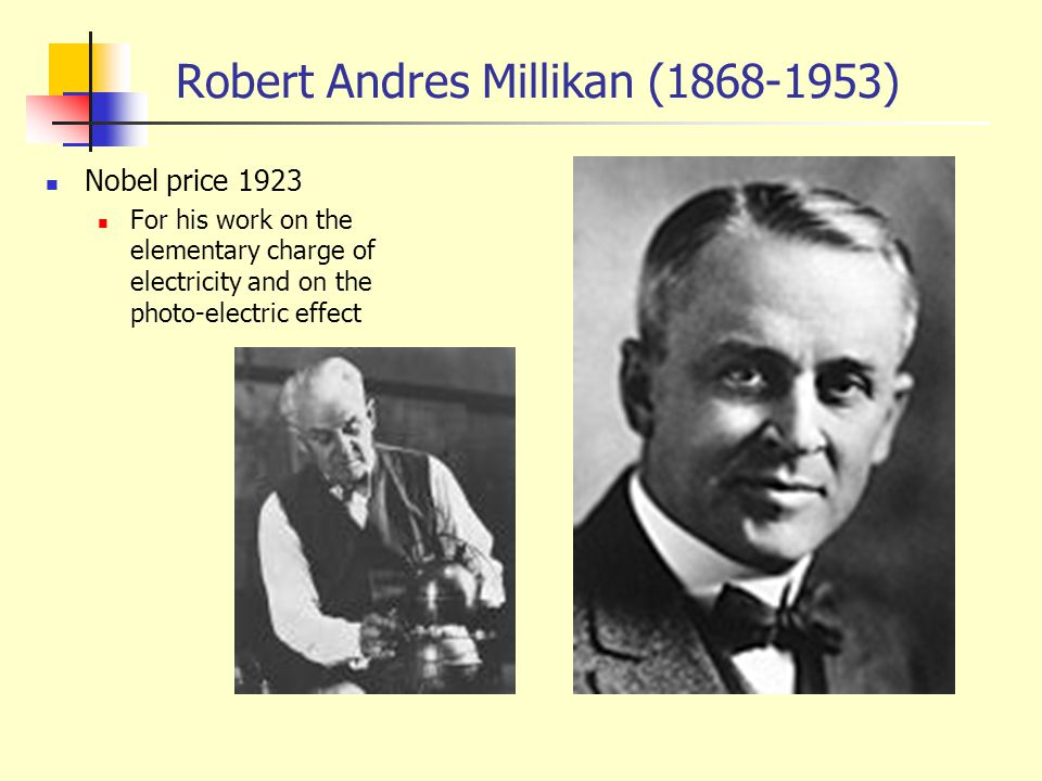 Robert Andres Millikan (1868-1953) Nobel price 1923 For his work on the elementary charge of electricity and on the photo-electric effect
