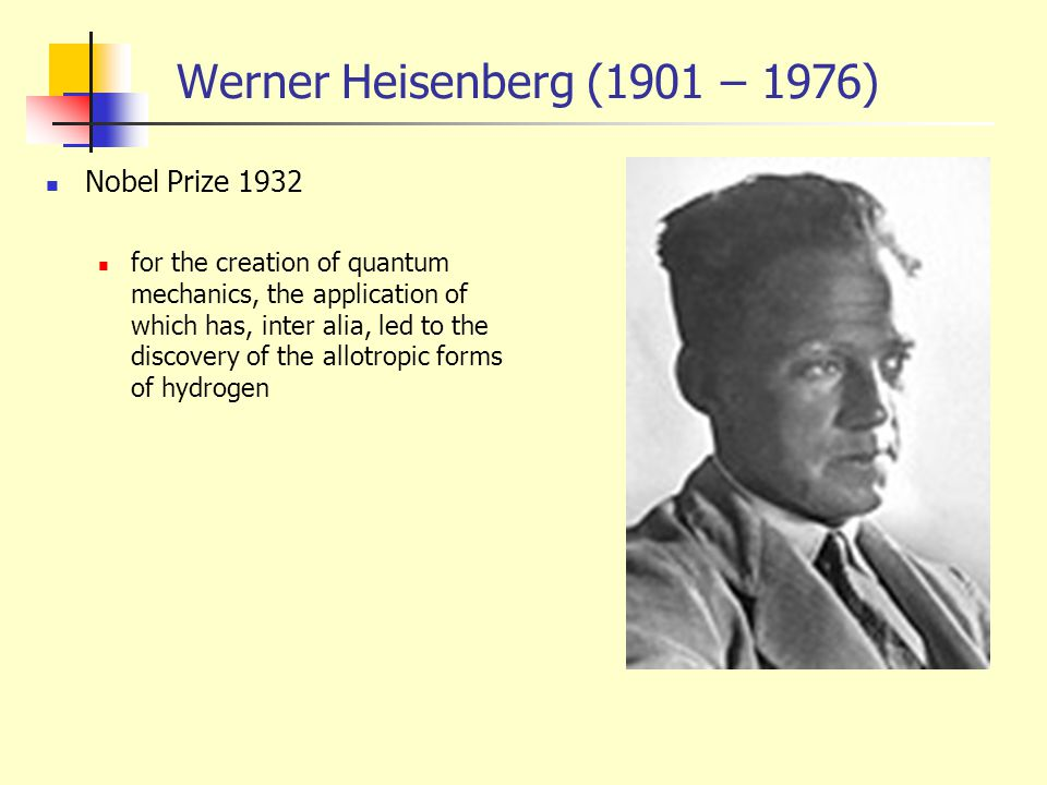 Werner Heisenberg (1901 – 1976) Nobel Prize 1932 for the creation of quantum mechanics, the application of which has, inter alia, led to the discovery of the allotropic forms of hydrogen