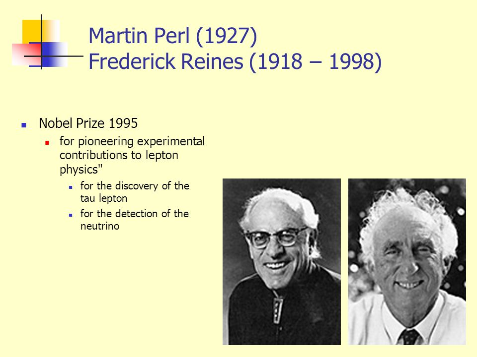 Martin Perl (1927) Frederick Reines (1918 – 1998) Nobel Prize 1995 for pioneering experimental contributions to lepton physics for the discovery of the tau lepton for the detection of the neutrino