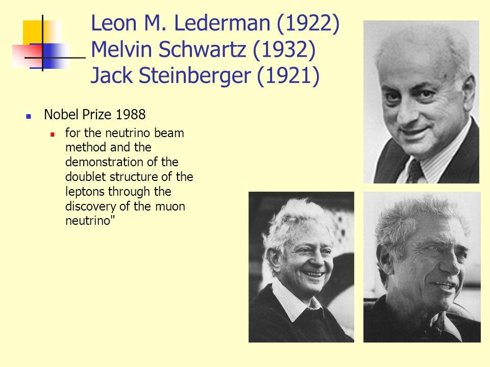 Leon M. Lederman (1922) Melvin Schwartz (1932) Jack Steinberger (1921) Nobel Prize 1988 for the neutrino beam method and the demonstration of the doub