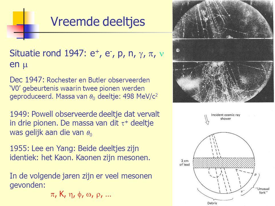 Vreemde deeltjes Situatie rond 1947: e +, e -, p, n, , , en  Dec 1947: Rochester en Butler observeerden 'V0' gebeurtenis waarin twee pionen werden