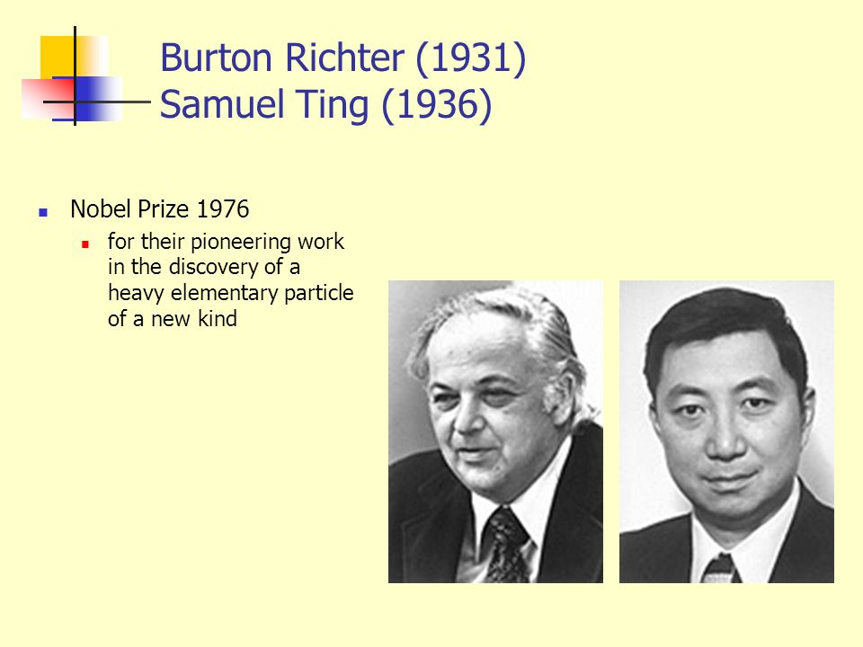 Burton Richter (1931) Samuel Ting (1936) Nobel Prize 1976 for their pioneering work in the discovery of a heavy elementary particle of a new kind
