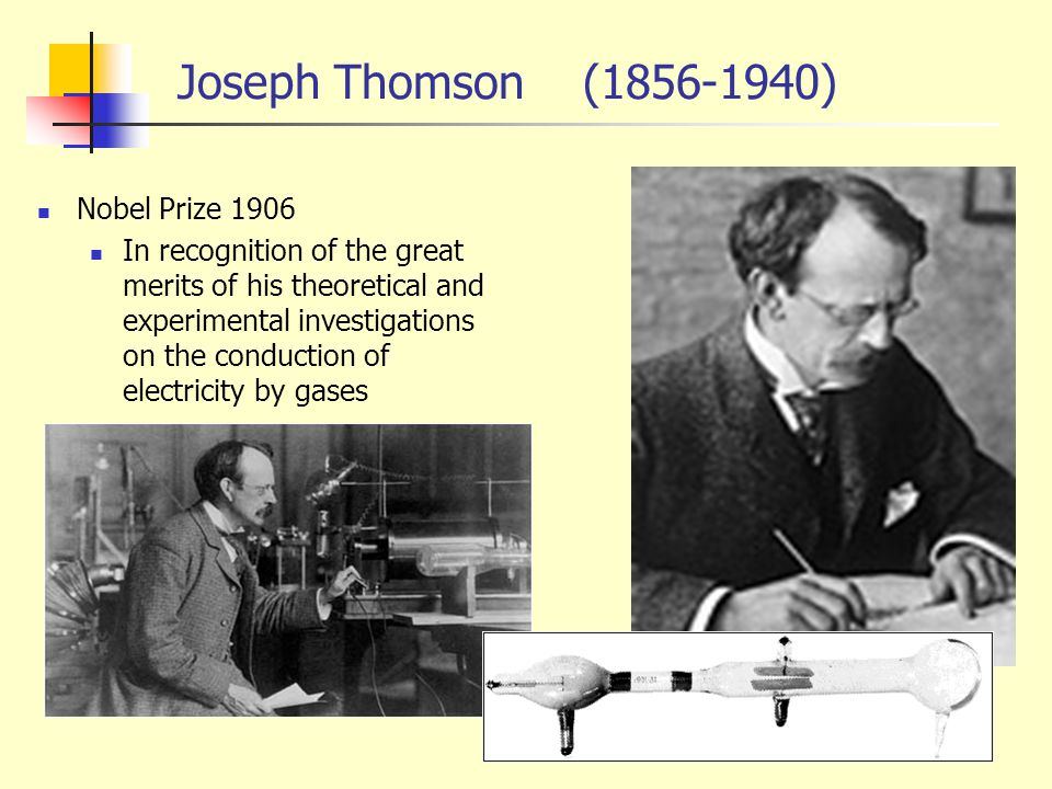 Joseph Thomson (1856-1940) Nobel Prize 1906 In recognition of the great merits of his theoretical and experimental investigations on the conduction of electricity by gases
