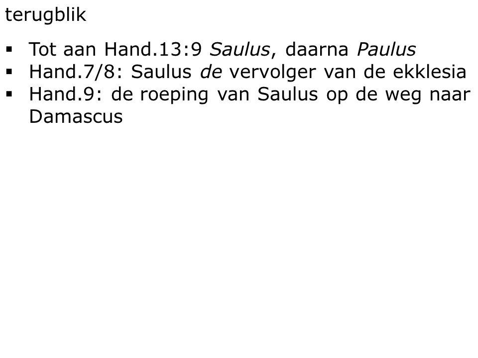terugblik  Tot aan Hand.13:9 Saulus, daarna Paulus  Hand.7/8: Saulus de vervolger van de ekklesia  Hand.9: de roeping van Saulus op de weg naar Damascus