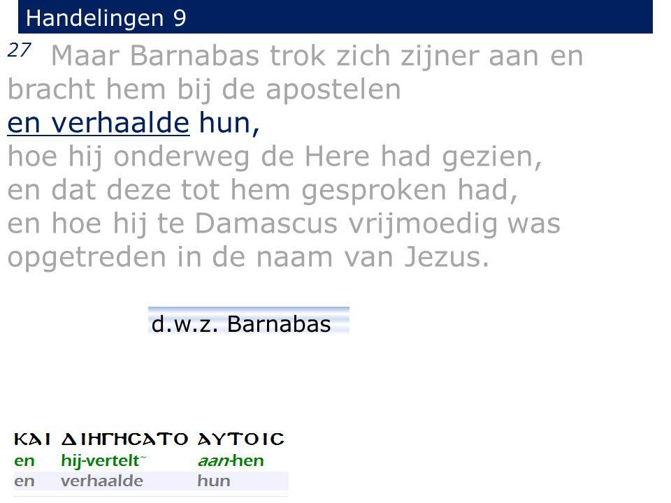 27 Maar Barnabas trok zich zijner aan en bracht hem bij de apostelen en verhaalde hun, hoe hij onderweg de Here had gezien, en dat deze tot hem gesproken had, en hoe hij te Damascus vrijmoedig was opgetreden in de naam van Jezus.