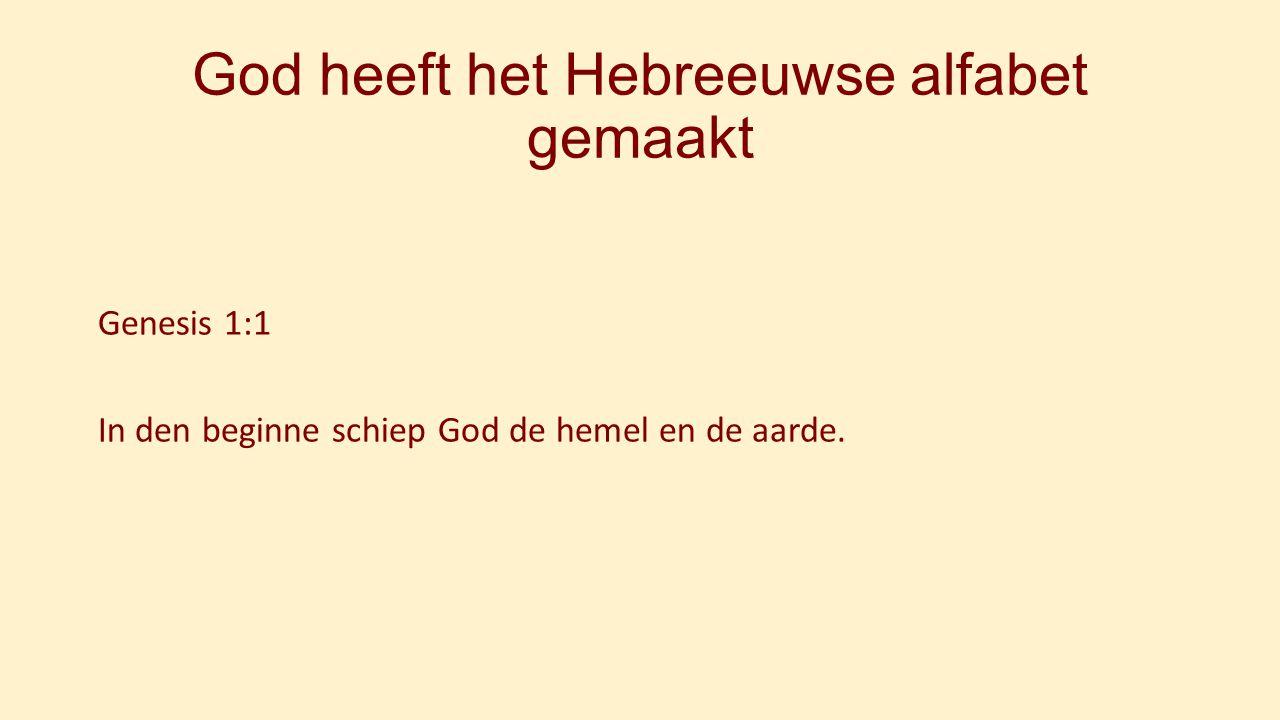 God heeft het Hebreeuwse alfabet gemaakt Genesis 1:1 In den beginne schiep God de hemel en de aarde.