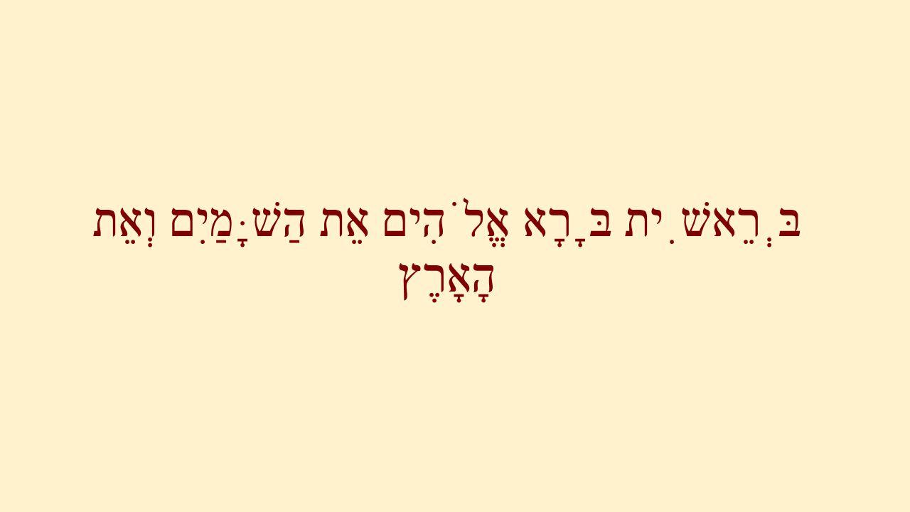 בְּרֵאשִׁית בָּרָא אֱלֹהִים אֵת הַשָּׁמַיִם וְאֵת הָאָרֶץ