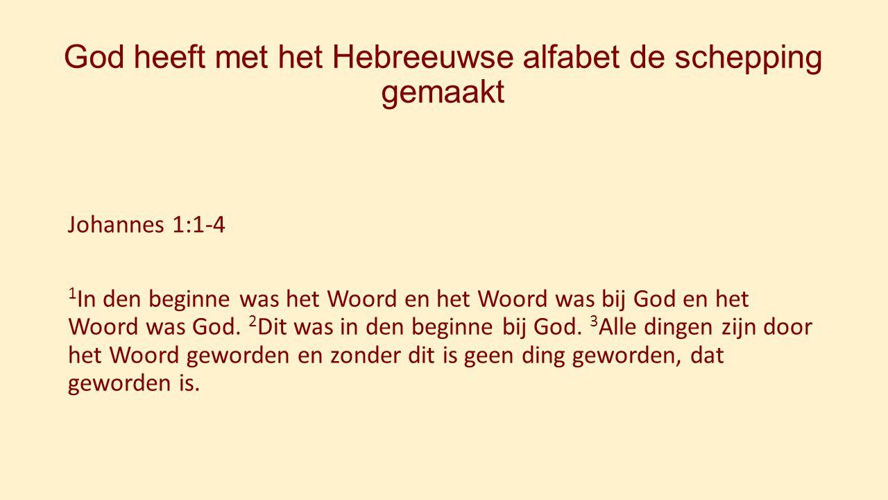 God heeft met het Hebreeuwse alfabet de schepping gemaakt Johannes 1:1-4 1 In den beginne was het Woord en het Woord was bij God en het Woord was God.