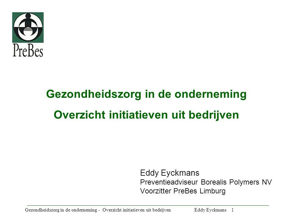 Gezondheidszorg in de onderneming - Overzicht initiatieven uit bedrijven Eddy Eyckmans 2 Inleiding Geen presentatie vanuit Borealis, hoewel er verschillende projecten in verwerkt werden (nationaal en internationaal).