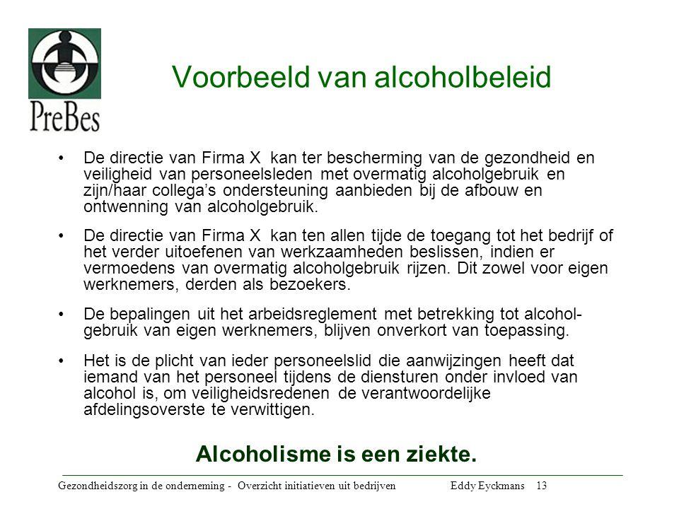 Gezondheidszorg in de onderneming - Overzicht initiatieven uit bedrijven Eddy Eyckmans 13 Voorbeeld van alcoholbeleid De directie van Firma X kan ter bescherming van de gezondheid en veiligheid van personeelsleden met overmatig alcoholgebruik en zijn/haar collega's ondersteuning aanbieden bij de afbouw en ontwenning van alcoholgebruik.
