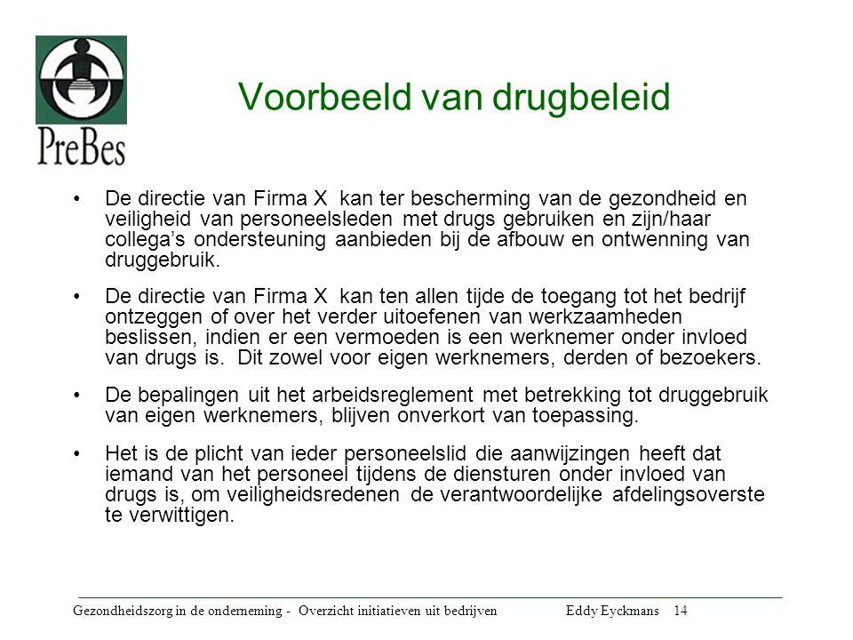 Gezondheidszorg in de onderneming - Overzicht initiatieven uit bedrijven Eddy Eyckmans 14 Voorbeeld van drugbeleid De directie van Firma X kan ter bescherming van de gezondheid en veiligheid van personeelsleden met drugs gebruiken en zijn/haar collega's ondersteuning aanbieden bij de afbouw en ontwenning van druggebruik.