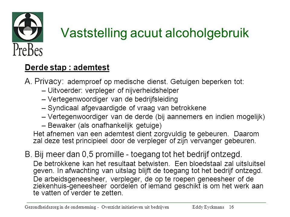 Gezondheidszorg in de onderneming - Overzicht initiatieven uit bedrijven Eddy Eyckmans 16 Vaststelling acuut alcoholgebruik Derde stap : ademtest A.