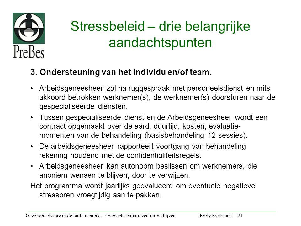 Gezondheidszorg in de onderneming - Overzicht initiatieven uit bedrijven Eddy Eyckmans 21 Stressbeleid – drie belangrijke aandachtspunten 3.