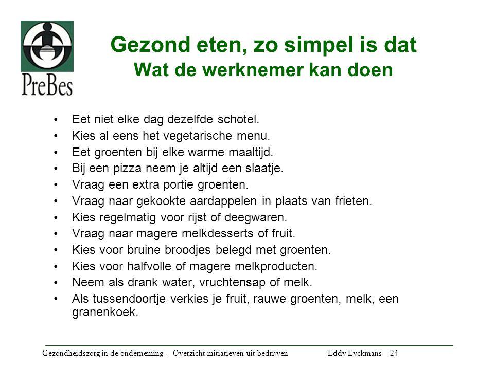 Gezondheidszorg in de onderneming - Overzicht initiatieven uit bedrijven Eddy Eyckmans 24 Gezond eten, zo simpel is dat Wat de werknemer kan doen Eet niet elke dag dezelfde schotel.