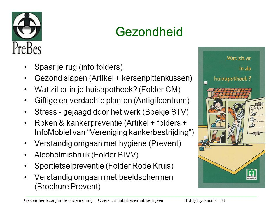 Gezondheidszorg in de onderneming - Overzicht initiatieven uit bedrijven Eddy Eyckmans 31 Gezondheid Spaar je rug (info folders) Gezond slapen (Artikel + kersenpittenkussen) Wat zit er in je huisapotheek.