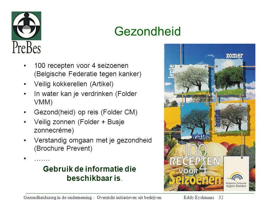 Gezondheidszorg in de onderneming - Overzicht initiatieven uit bedrijven Eddy Eyckmans 32 Gezondheid 100 recepten voor 4 seizoenen (Belgische Federatie tegen kanker) Veilig kokkerellen (Artikel) In water kan je verdrinken (Folder VMM) Gezond(heid) op reis (Folder CM) Veilig zonnen (Folder + Busje zonnecréme) Verstandig omgaan met je gezondheid (Brochure Prevent) …….