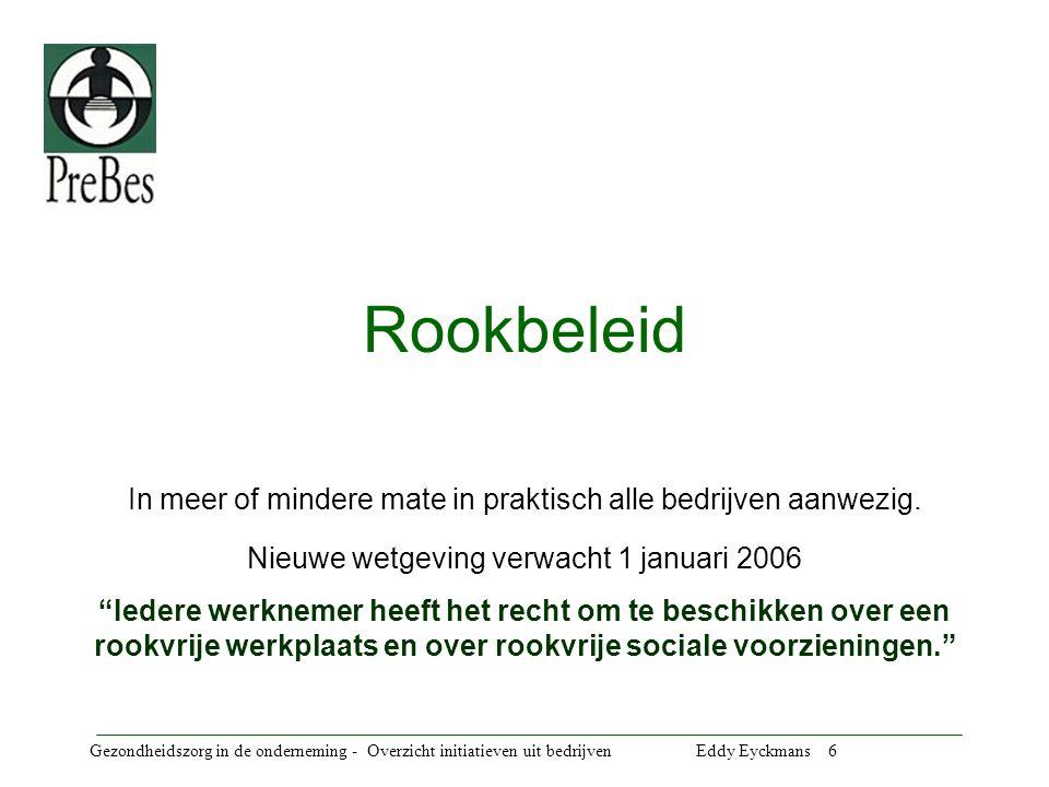 Gezondheidszorg in de onderneming - Overzicht initiatieven uit bedrijven Eddy Eyckmans 6 Rookbeleid In meer of mindere mate in praktisch alle bedrijven aanwezig.