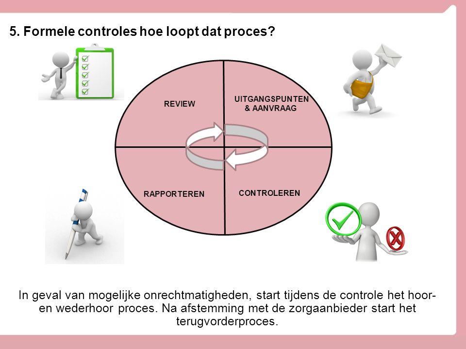 5. Formele controles hoe loopt dat proces? UITGANGSPUNTEN & AANVRAAG CONTROLEREN RAPPORTEREN REVIEW In geval van mogelijke onrechtmatigheden, start ti