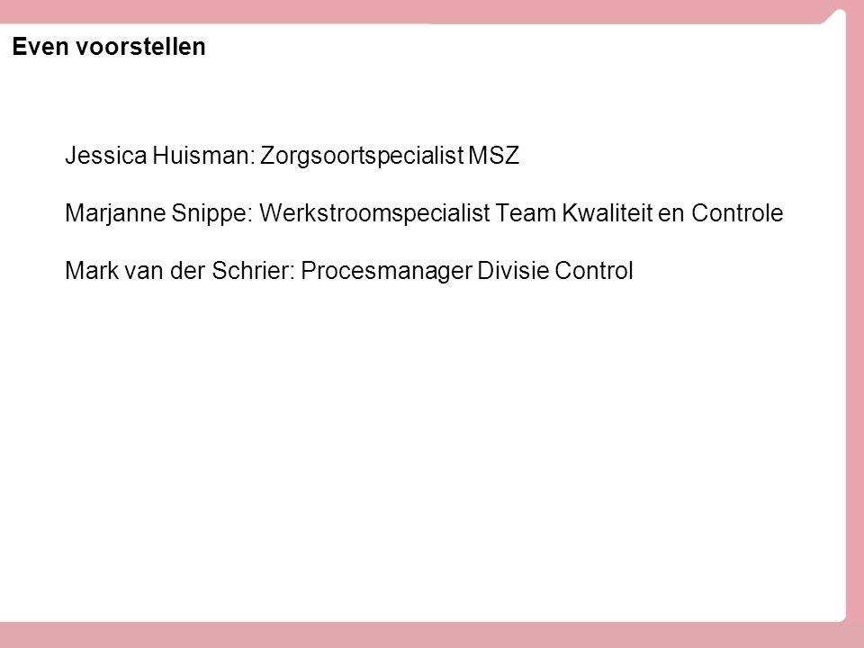 Even voorstellen Jessica Huisman: Zorgsoortspecialist MSZ Marjanne Snippe: Werkstroomspecialist Team Kwaliteit en Controle Mark van der Schrier: Procesmanager Divisie Control