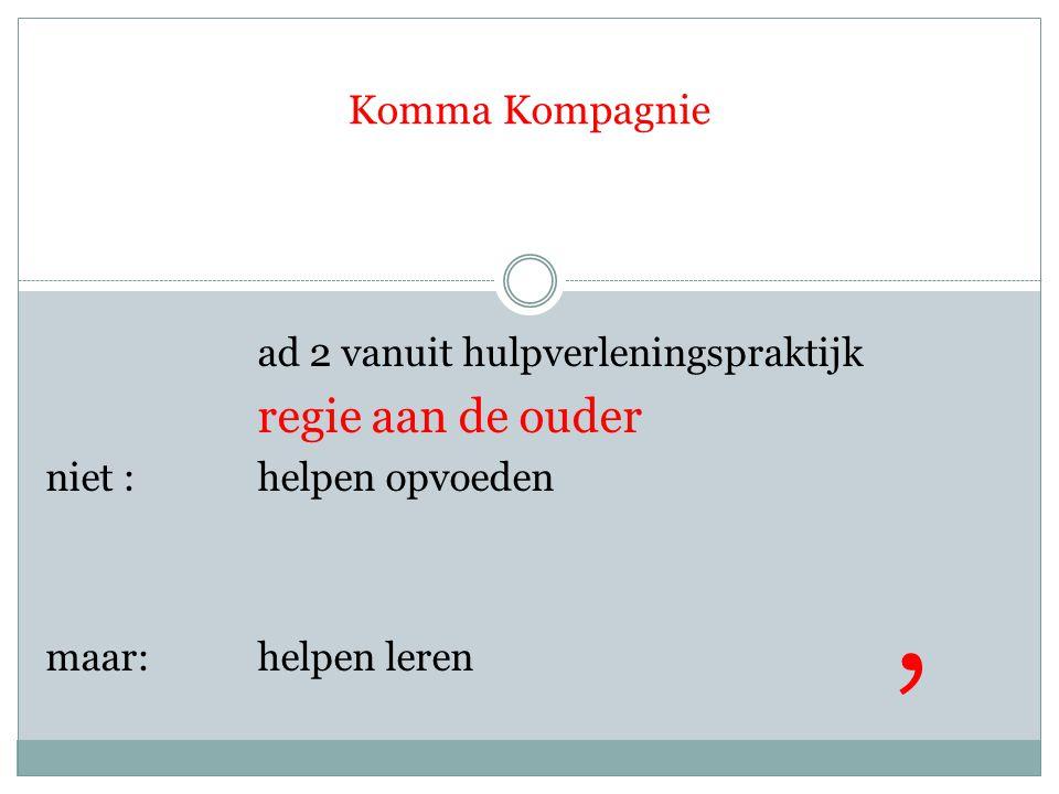 Komma Kompagnie ad 2 vanuit hulpverleningspraktijk regie aan de ouder niet : helpen opvoeden maar: helpen leren,