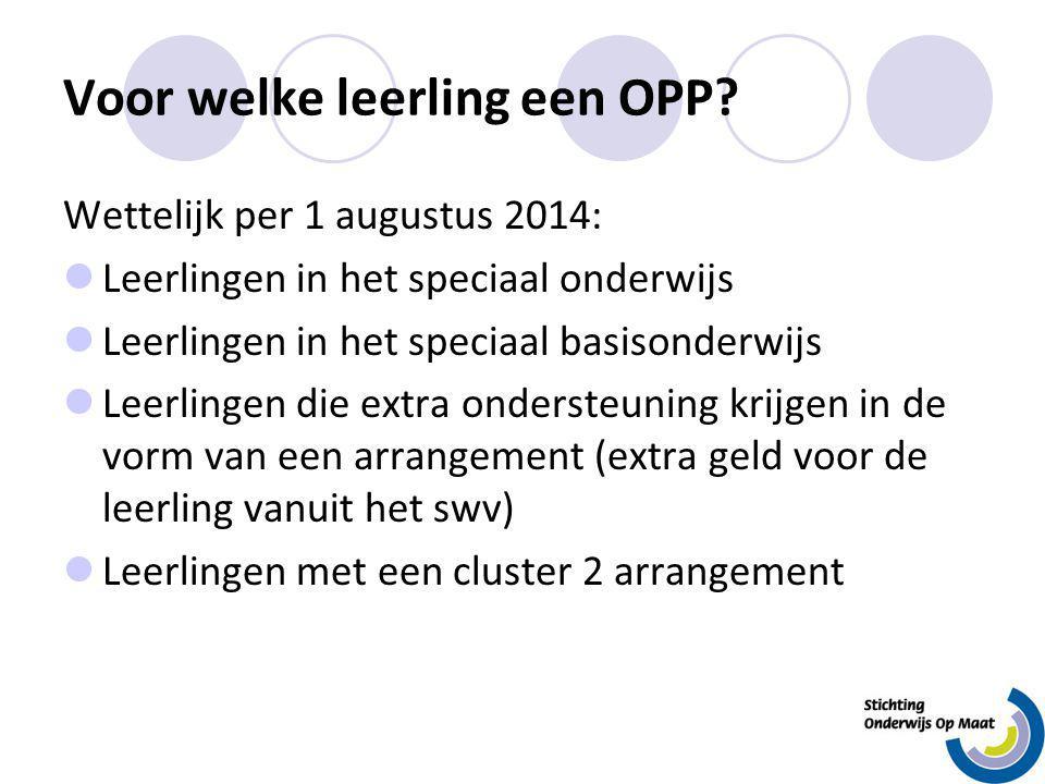 Voor welke leerling een OPP? Wettelijk per 1 augustus 2014: Leerlingen in het speciaal onderwijs Leerlingen in het speciaal basisonderwijs Leerlingen