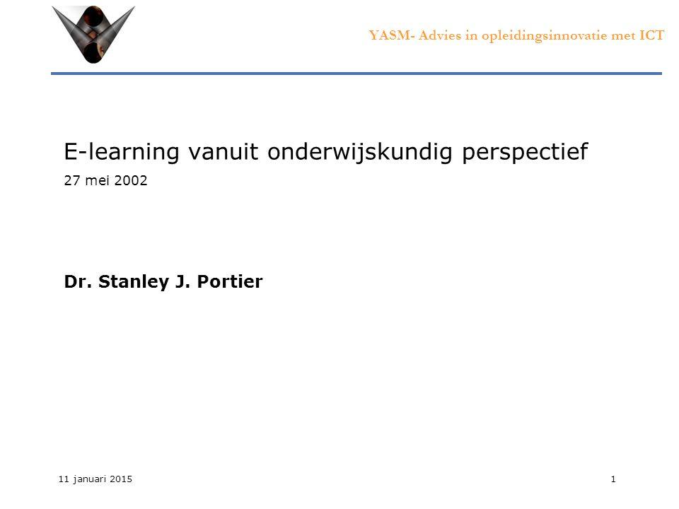 YASM- Advies in opleidingsinnovatie met ICT 11 januari 20151 E-learning vanuit onderwijskundig perspectief 27 mei 2002 Dr.