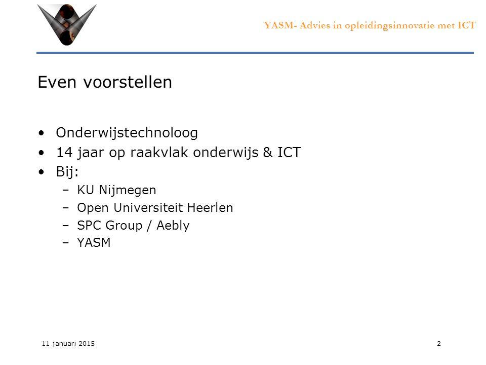YASM- Advies in opleidingsinnovatie met ICT 11 januari 20152 Even voorstellen Onderwijstechnoloog 14 jaar op raakvlak onderwijs & ICT Bij: –KU Nijmegen –Open Universiteit Heerlen –SPC Group / Aebly –YASM