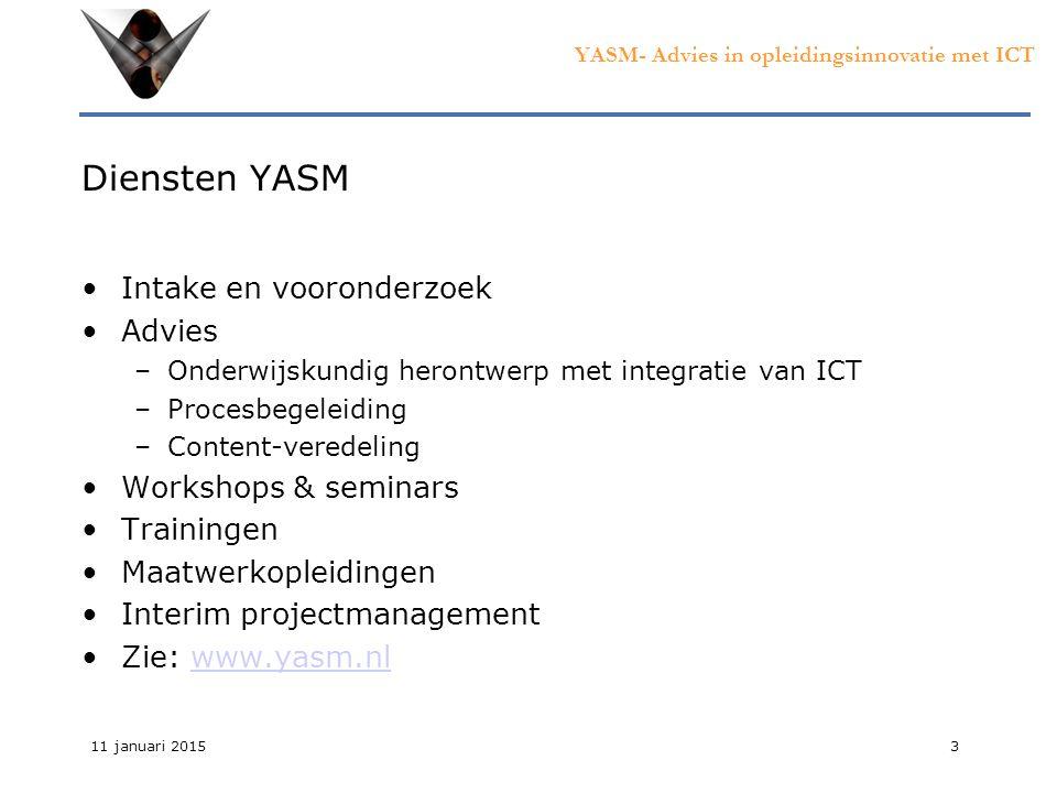 YASM- Advies in opleidingsinnovatie met ICT 11 januari 20153 Diensten YASM Intake en vooronderzoek Advies –Onderwijskundig herontwerp met integratie van ICT –Procesbegeleiding –Content-veredeling Workshops & seminars Trainingen Maatwerkopleidingen Interim projectmanagement Zie: www.yasm.nlwww.yasm.nl