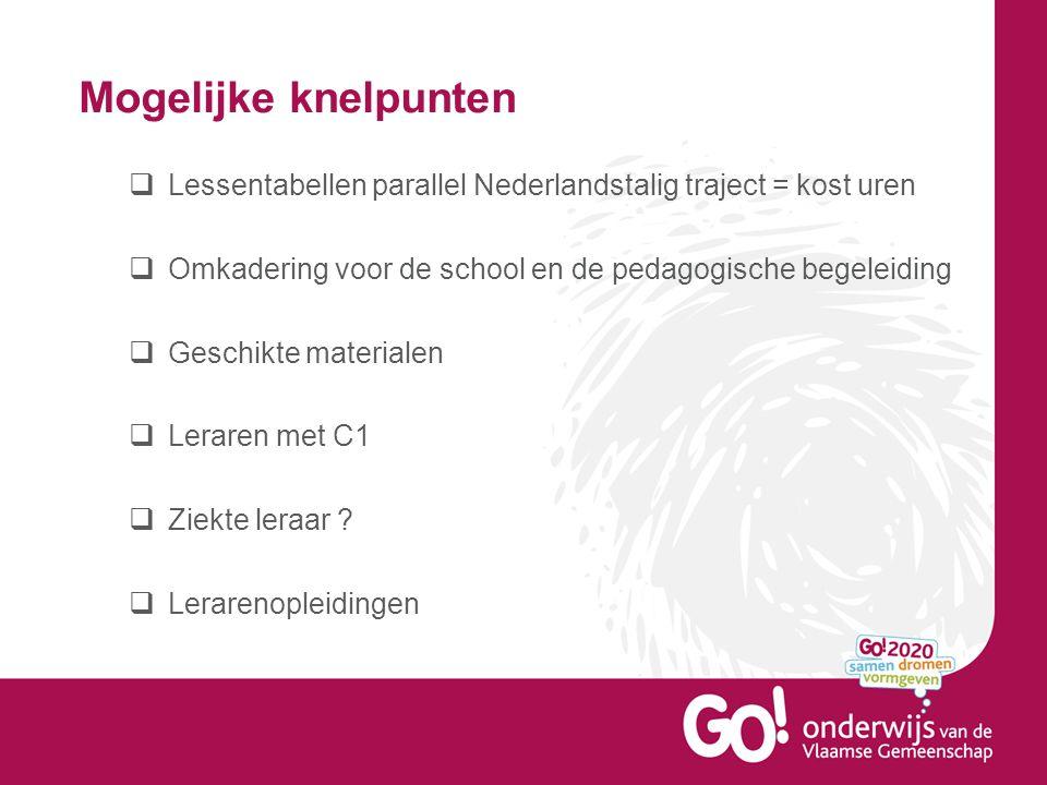 Mogelijke knelpunten  Lessentabellen parallel Nederlandstalig traject = kost uren  Omkadering voor de school en de pedagogische begeleiding  Geschikte materialen  Leraren met C1  Ziekte leraar .