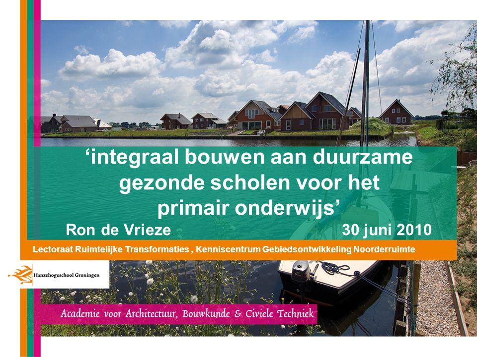 'integraal bouwen aan duurzame gezonde scholen voor het primair onderwijs' Ron de Vrieze 30 juni 2010 Lectoraat Ruimtelijke Transformaties, Kenniscent