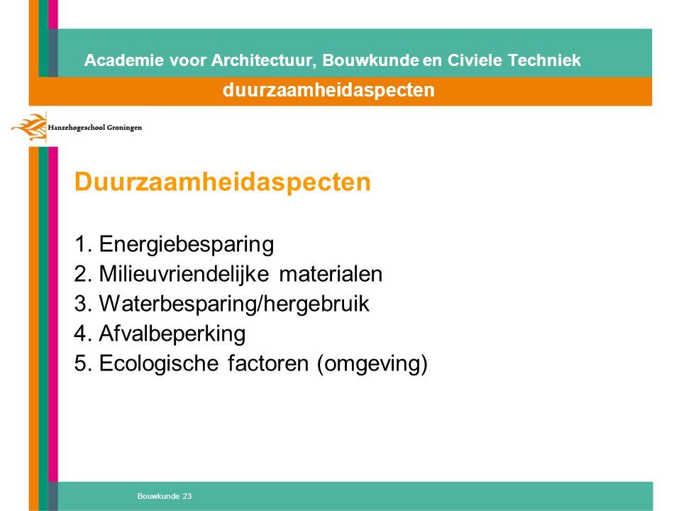 Bouwkunde 23 Academie voor Architectuur, Bouwkunde en Civiele Techniek duurzaamheidaspecten Duurzaamheidaspecten 1. Energiebesparing 2. Milieuvriendel