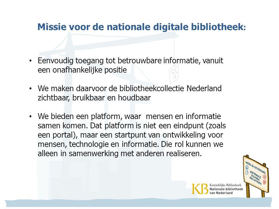 Missie voor de nationale digitale bibliotheek : Eenvoudig toegang tot betrouwbare informatie, vanuit een onafhankelijke positie We maken daarvoor de bibliotheekcollectie Nederland zichtbaar, bruikbaar en houdbaar We bieden een platform, waar mensen en informatie samen komen.