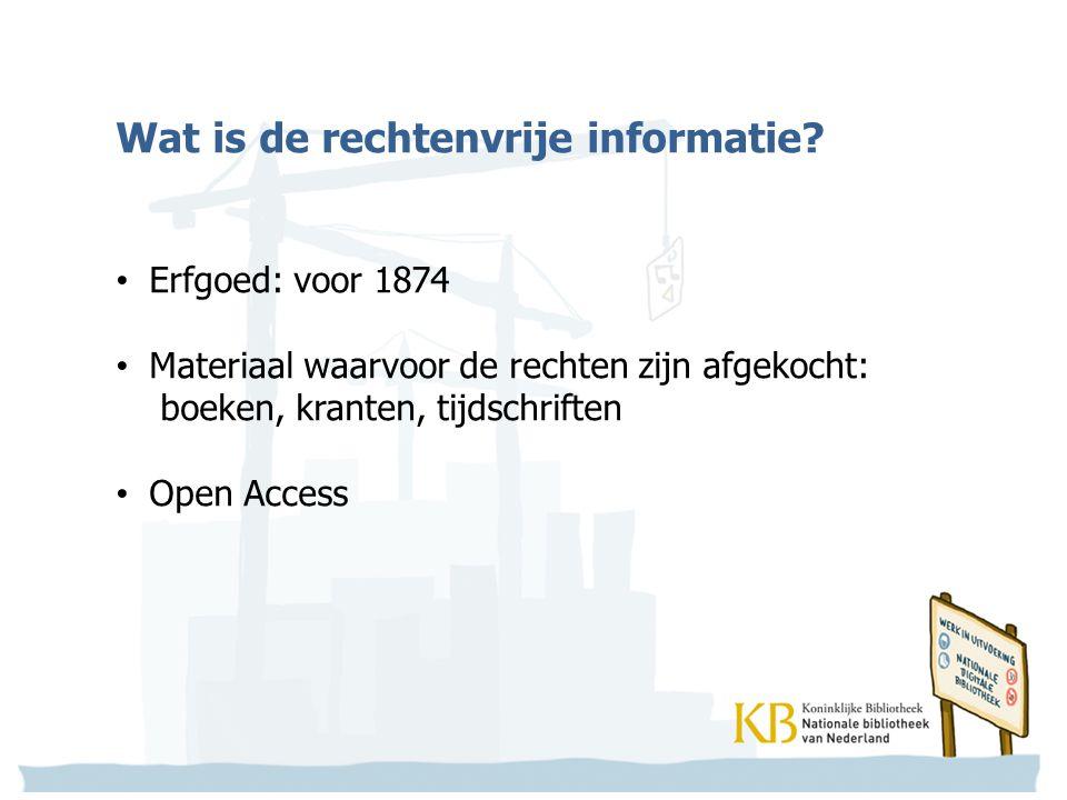 Wat is de rechtenvrije informatie? Erfgoed: voor 1874 Materiaal waarvoor de rechten zijn afgekocht: boeken, kranten, tijdschriften Open Access