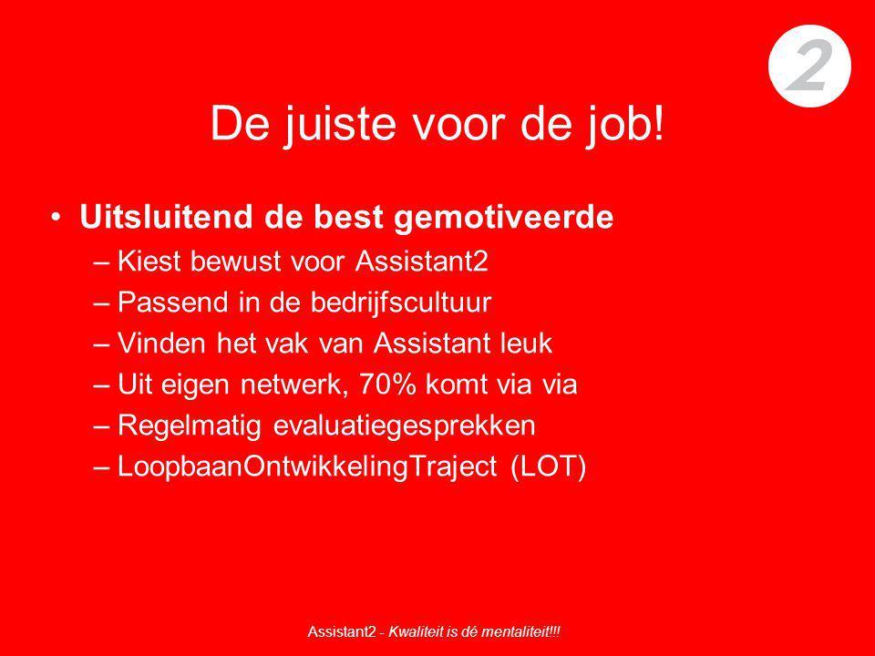 De juiste voor de job! Uitsluitend de best gemotiveerde –Kiest bewust voor Assistant2 –Passend in de bedrijfscultuur –Vinden het vak van Assistant leu