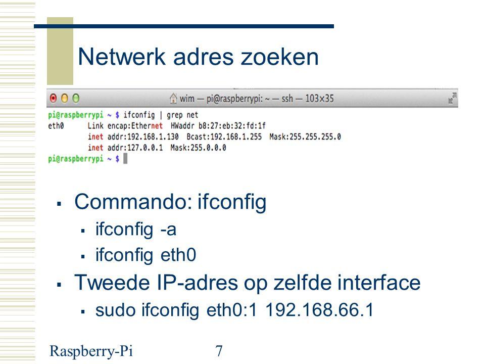 Raspberry-Pi7 Netwerk adres zoeken  Commando: ifconfig  ifconfig -a  ifconfig eth0  Tweede IP-adres op zelfde interface  sudo ifconfig eth0:1 192