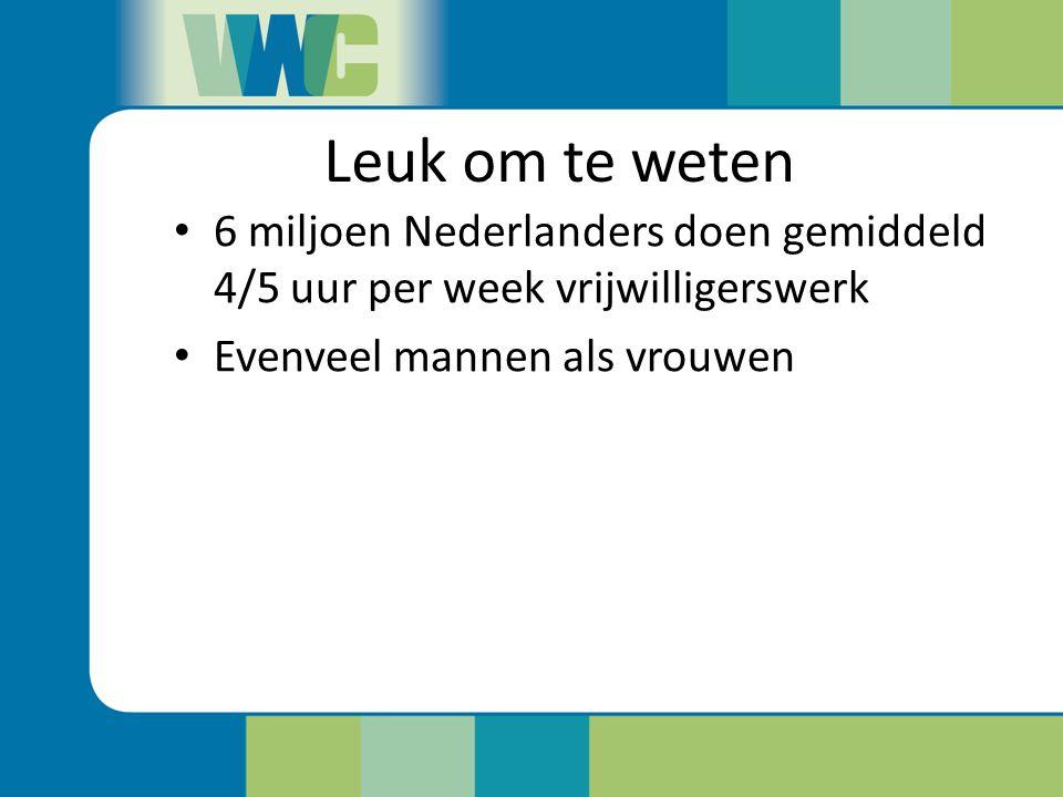 Leuk om te weten 6 miljoen Nederlanders doen gemiddeld 4/5 uur per week vrijwilligerswerk Evenveel mannen als vrouwen