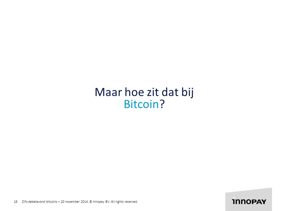 16 Zifo debatavond bitcoins – 20 november 2014. © Innopay BV. All rights reserved. R 255 G 135 B 0 R 135 G 204 B 0 R 0 G 135 B 255 Maar hoe zit dat bi