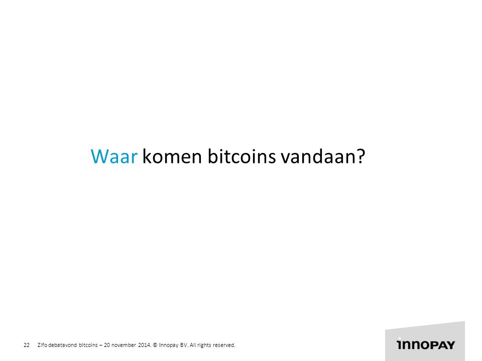 22 Zifo debatavond bitcoins – 20 november 2014. © Innopay BV. All rights reserved. R 255 G 135 B 0 R 135 G 204 B 0 R 0 G 135 B 255 Waar komen bitcoins