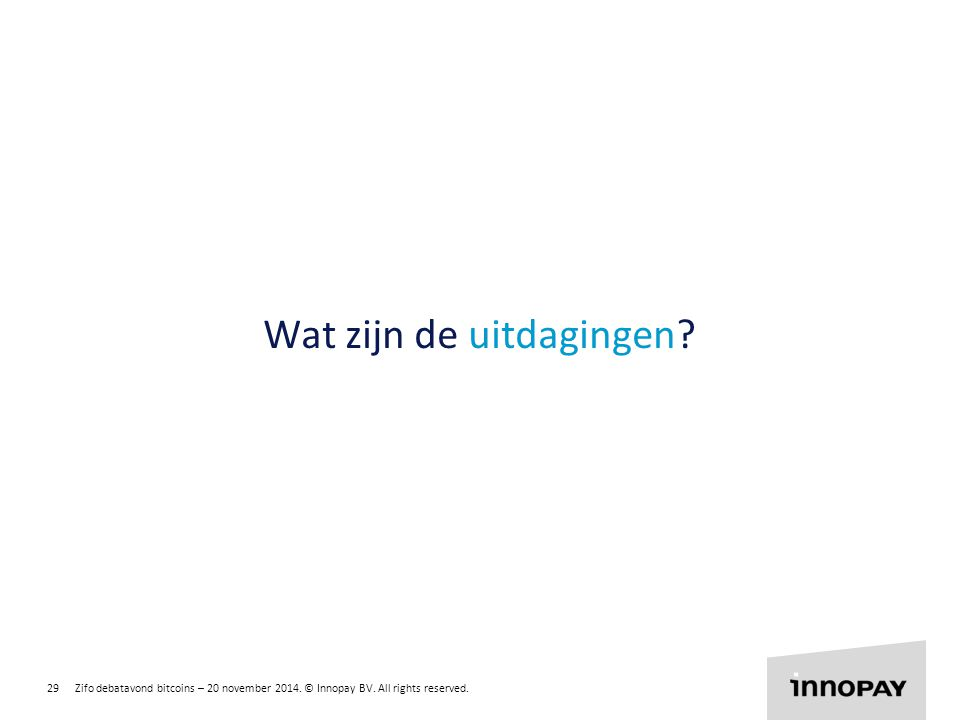 29 Zifo debatavond bitcoins – 20 november 2014. © Innopay BV. All rights reserved. R 255 G 135 B 0 R 135 G 204 B 0 R 0 G 135 B 255 Wat zijn de uitdagi