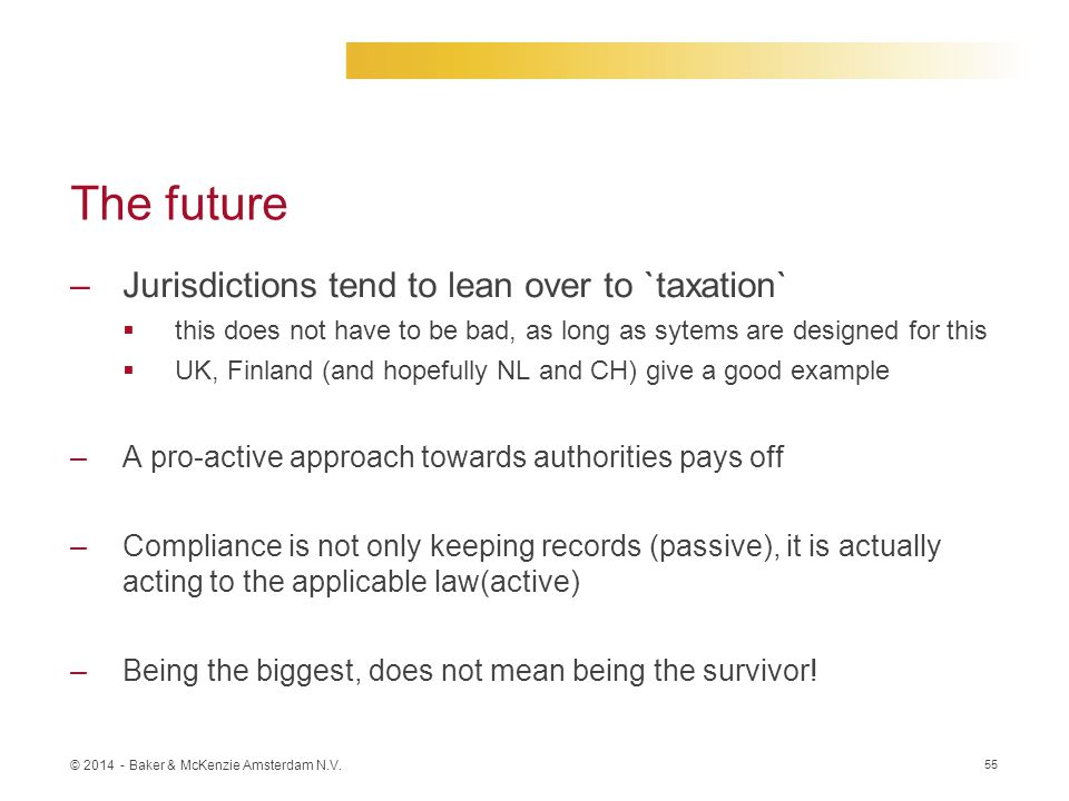 © 2014 - Baker & McKenzie Amsterdam N.V. The future –Jurisdictions tend to lean over to `taxation`  this does not have to be bad, as long as sytems a