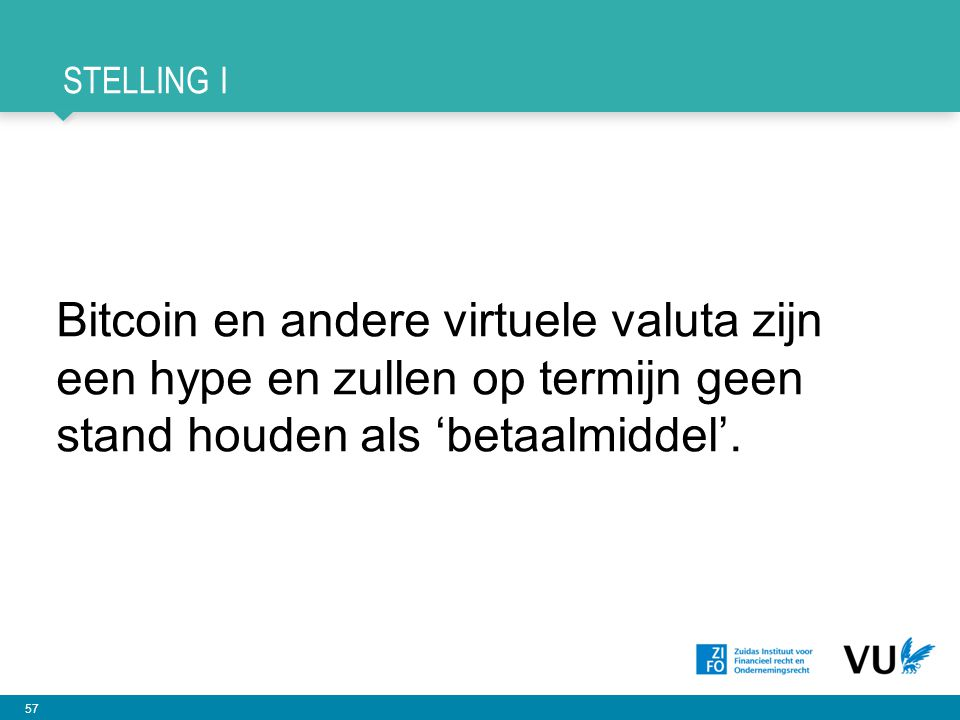57 STELLING I Bitcoin en andere virtuele valuta zijn een hype en zullen op termijn geen stand houden als 'betaalmiddel'.