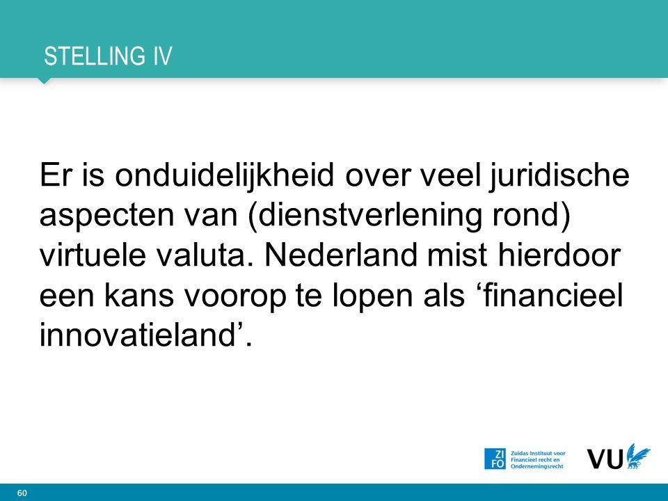 60 STELLING IV Er is onduidelijkheid over veel juridische aspecten van (dienstverlening rond) virtuele valuta. Nederland mist hierdoor een kans voorop