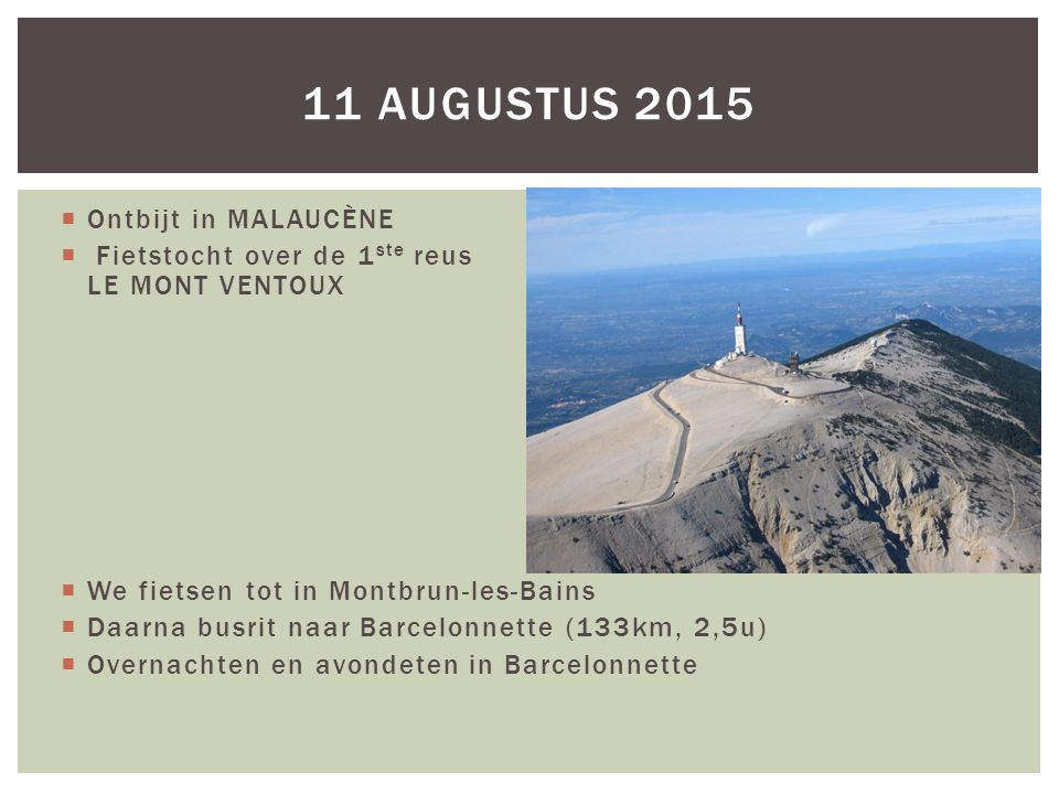  Ontbijt in MALAUCÈNE  Fietstocht over de 1 ste reus LE MONT VENTOUX  We fietsen tot in Montbrun-les-Bains  Daarna busrit naar Barcelonnette (133km, 2,5u)  Overnachten en avondeten in Barcelonnette 11 AUGUSTUS 2015