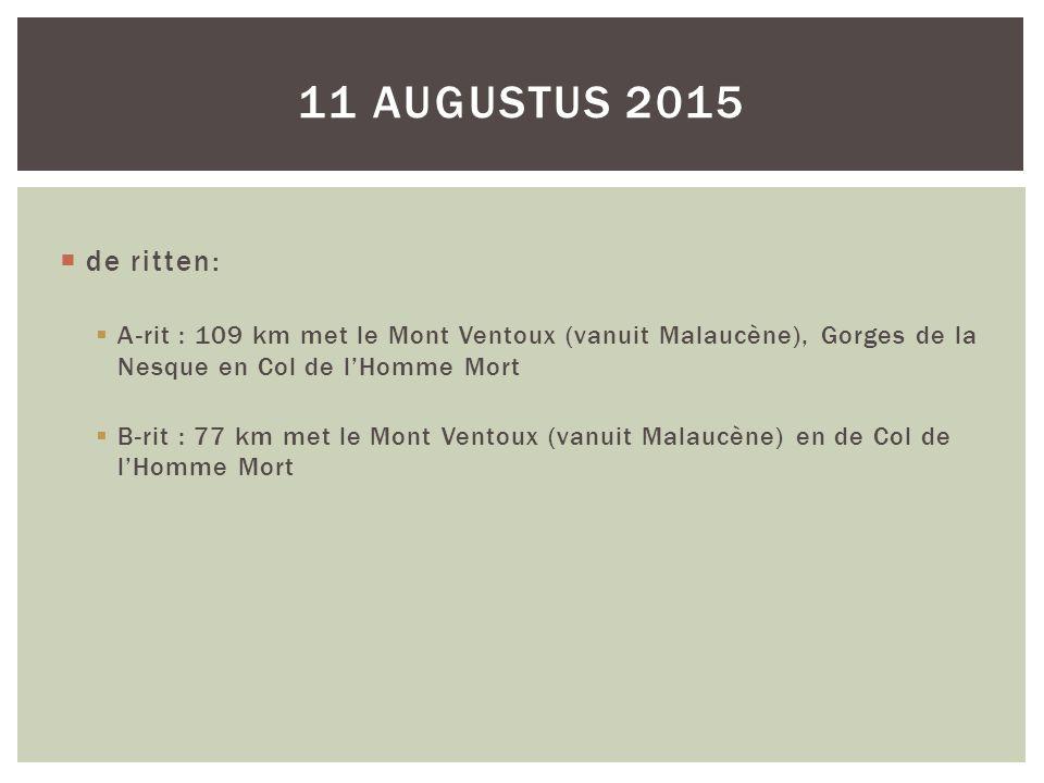  de ritten:  A-rit : 109 km met le Mont Ventoux (vanuit Malaucène), Gorges de la Nesque en Col de l'Homme Mort  B-rit : 77 km met le Mont Ventoux (vanuit Malaucène) en de Col de l'Homme Mort 11 AUGUSTUS 2015