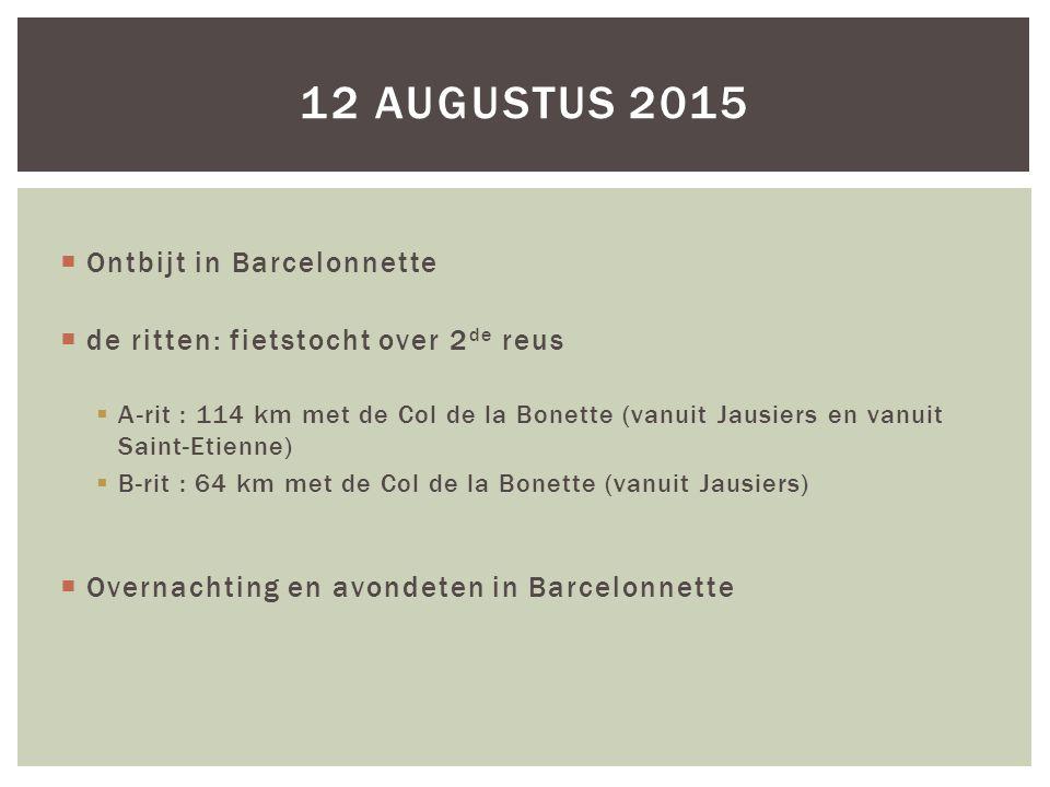  Ontbijt in Barcelonnette  de ritten: fietstocht over 2 de reus  A-rit : 114 km met de Col de la Bonette (vanuit Jausiers en vanuit Saint-Etienne)  B-rit : 64 km met de Col de la Bonette (vanuit Jausiers)  Overnachting en avondeten in Barcelonnette 12 AUGUSTUS 2015