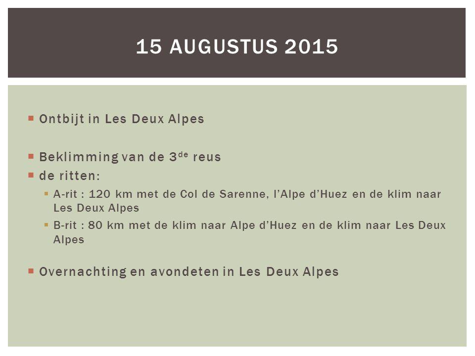  Ontbijt in Les Deux Alpes  Beklimming van de 3 de reus  de ritten:  A-rit : 120 km met de Col de Sarenne, l'Alpe d'Huez en de klim naar Les Deux Alpes  B-rit : 80 km met de klim naar Alpe d'Huez en de klim naar Les Deux Alpes  Overnachting en avondeten in Les Deux Alpes 15 AUGUSTUS 2015