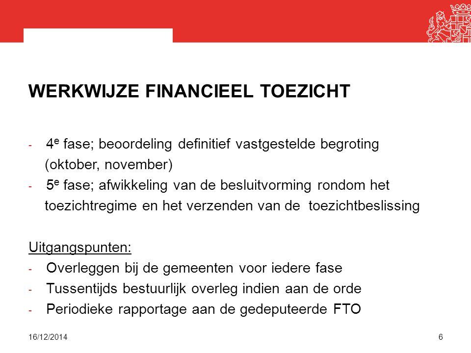 WERKWIJZE FINANCIEEL TOEZICHT - 4 e fase; beoordeling definitief vastgestelde begroting (oktober, november) - 5 e fase; afwikkeling van de besluitvorming rondom het toezichtregime en het verzenden van de toezichtbeslissing Uitgangspunten: - Overleggen bij de gemeenten voor iedere fase - Tussentijds bestuurlijk overleg indien aan de orde - Periodieke rapportage aan de gedeputeerde FTO 16/12/20146