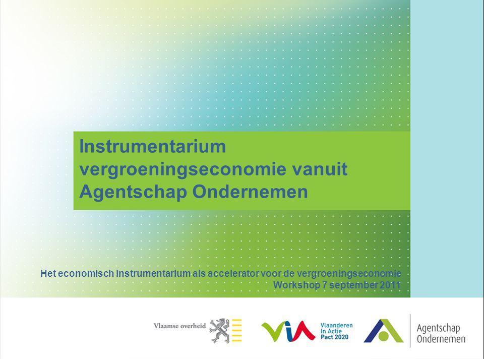 Instrumentarium vergroeningseconomie vanuit Agentschap Ondernemen Het economisch instrumentarium als accelerator voor de vergroeningseconomie Workshop 7 september 2011