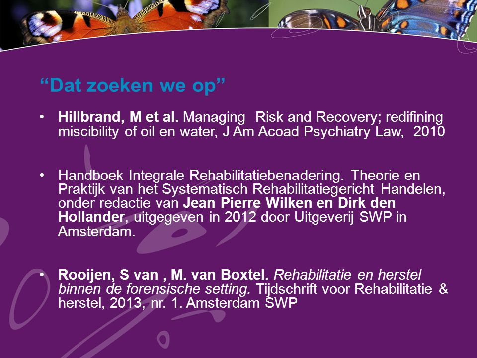 """Dat zoeken we op"" Hillbrand, M et al. Managing Risk and Recovery; redifining miscibility of oil en water, J Am Acoad Psychiatry Law, 2010 Handboek In"