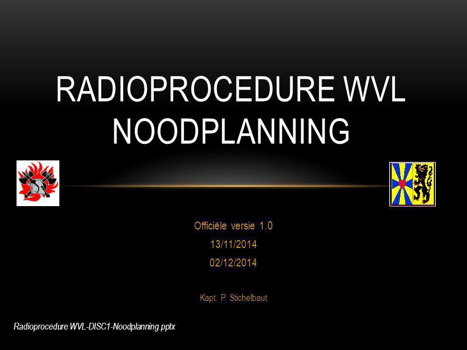 Officiële versie 1.0 13/11/2014 02/12/2014 Kapt. P. Stichelbaut RADIOPROCEDURE WVL NOODPLANNING Radioprocedure WVL-DISC1-Noodplanning.pptx
